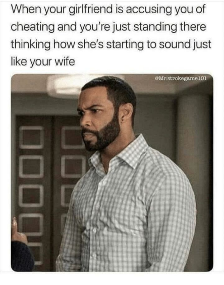 """59 Girlfriend Memes - """"When your girlfriend is accusing you of cheating and you're just standing there thinking how she's starting to sound just like your wife."""""""