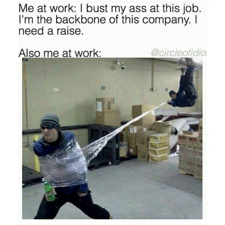 "67 Hilarious Memes - ""Me at work: I bust my ass at this job. I'm the backbone of this company. I need a raise. Also me at work:"""