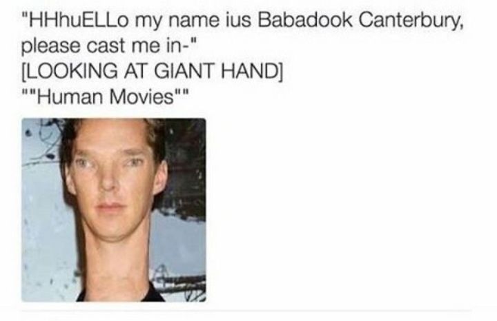 "67 Hilarious Memes - ""HHhuELLo my name ius Babadook Canterbury, please cast me in [LOOKING AT GIANT HAND] 'Human Movies'."""