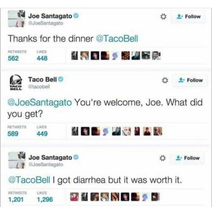"67 Hilarious Memes - ""Joe Santagato: Thanks for the dinner Taco Bell. Taco Bell: You're welcome, Joe. What did you get? Joe Santagato: I got diarrhea but it was worth it."""