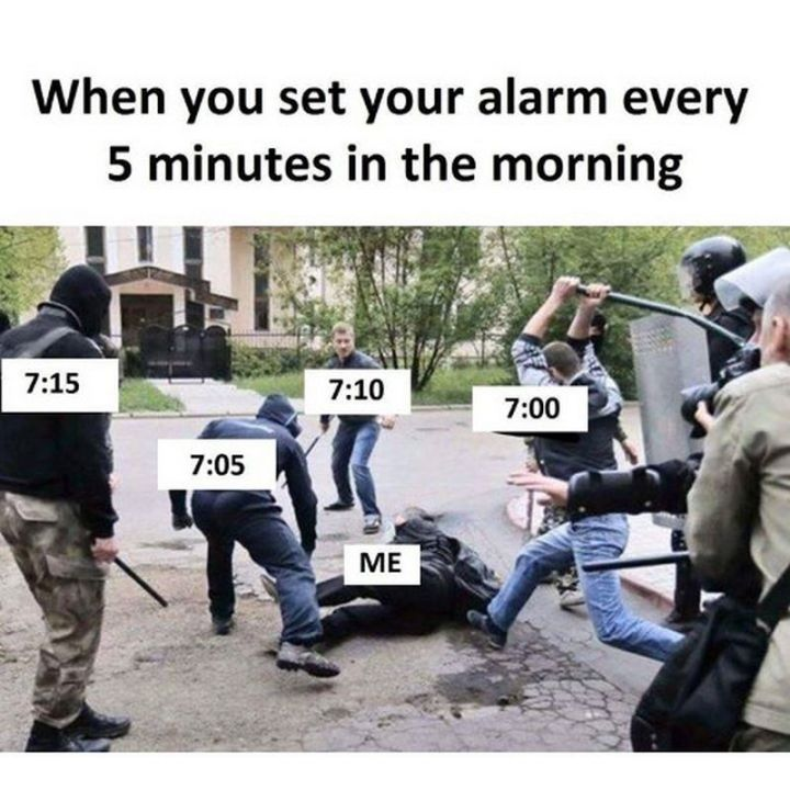 "67 Hilarious Memes - ""When you set your alarm every 5 minutes in the morning. Me: 7:00, 7:05: 7:10, 7:15."""