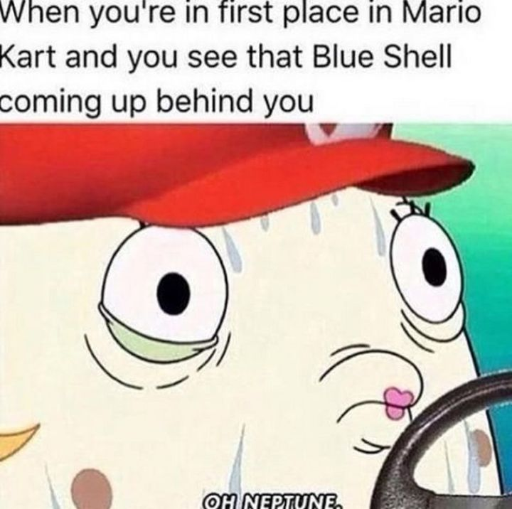"67 Hilarious Memes - ""When you're in first place in Mario Kart and you see that Blue Shell coming up behind you: Oh Neptune."""