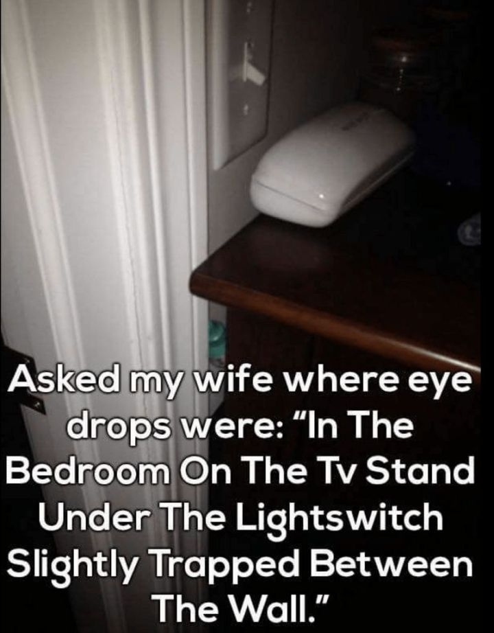 "49 Marriage Memes - ""Asked my wife where eye drops were: 'In the bedroom on the tv stand under the lightswitch slightly trapped between the wall."""