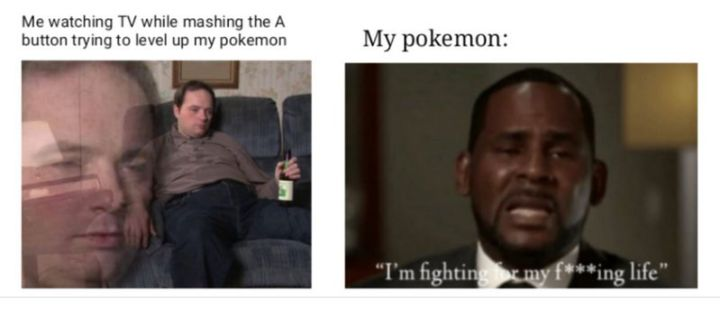 "71 Pokémon memes - ""Me watching TV while mashing the A button trying to level up my Pokémon. My Pokémon: I'm fighting for my f***ing life.'"""