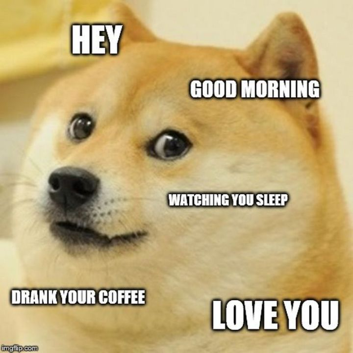 "71 Relationship Quotes - ""Hey. Good morning. Watching you sleep. Drank your coffee. Love you."""