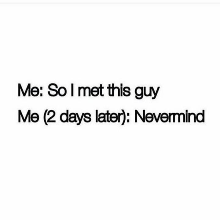 "71 Relationship Quotes - ""Me: So I met this guy. Me (2 days later): Nevermind."""
