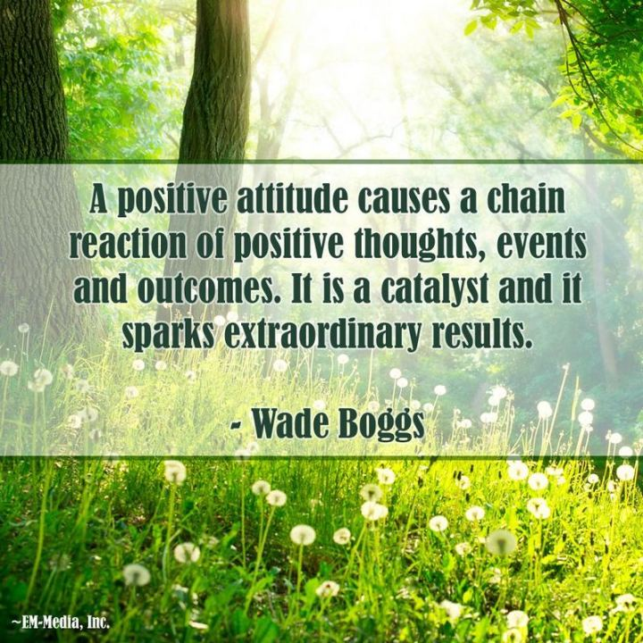 "41 Positive Quotes - ""A positive attitude causes a chain reaction of positive thoughts, events, and outcomes. It is a catalyst and it sparks extraordinary results."" - Wade Boggs"
