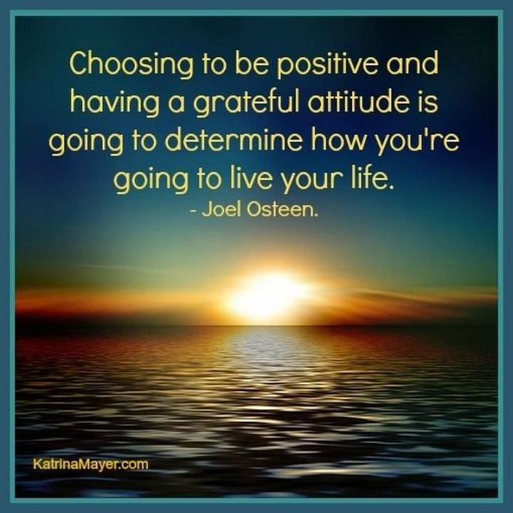 "41 Positive Quotes - ""Choosing to be positive and having a grateful attitude is going to determine how you're going to live your life."" - Joel Osteen"