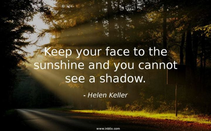 "41 Positive Quotes - Keep your face to the sunshine and you cannot see a shadow."" - Helen Keller"