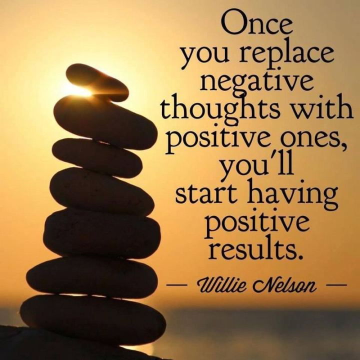 "41 Positive Quotes - ""Once you replace negative thoughts with positive ones, you'll start having positive results."" - Willie Nelson"