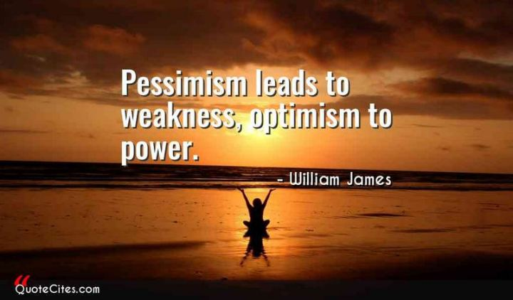 "41 Positive Quotes - ""Pessimism leads to weakness, optimism to power."" - William James"
