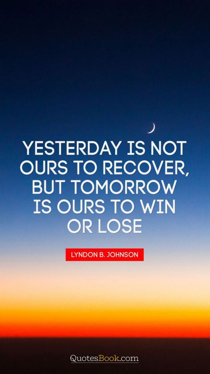 "41 Positive Quotes - ""Yesterday is not ours to recover, but tomorrow is ours to win or lose."" - Lyndon B. Johnson"