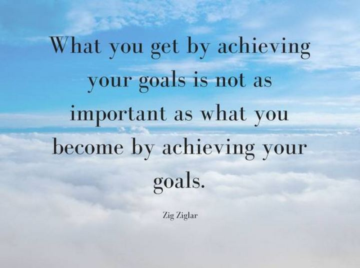 "41 Positive Quotes - ""What you get by achieving your goals is not as important as what you become by achieving your goals."" - Zig Ziglar"
