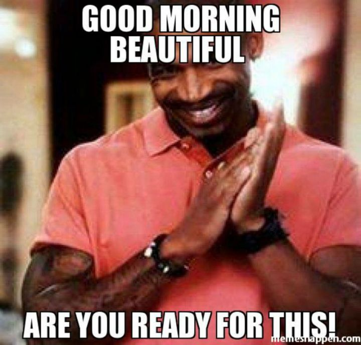 "101 Funny Good Morning Memes - ""Good morning beautiful, are you ready for this!"""