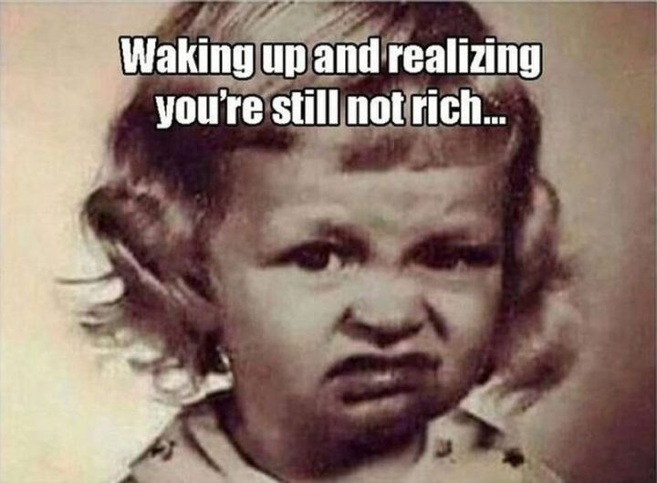 "101 Funny Good Morning Memes - ""Waking up and realizing you're still not rich."""