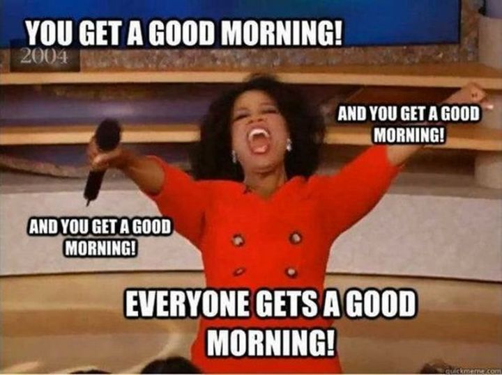 "101 Funny Good Morning Memes - ""You get a good morning! And you get a good morning! And you get a good morning! Everyone gets a good morning!"""