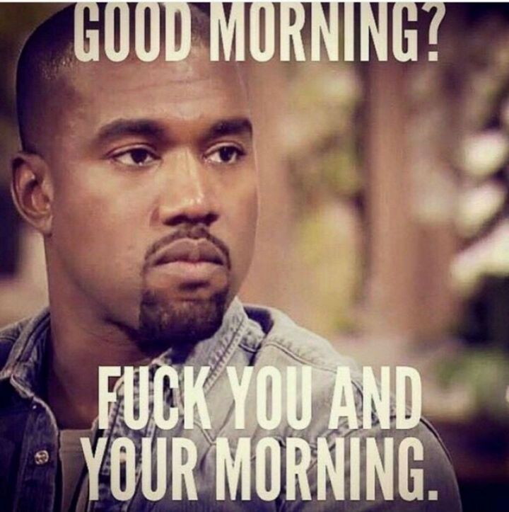"101 Funny Good Morning Memes - ""Good morning? F*** you and your morning."""
