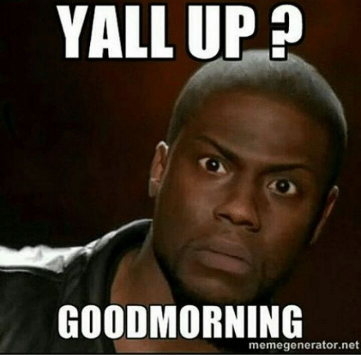 "101 Funny Good Morning Memes - ""Y'all up? Good morning."""