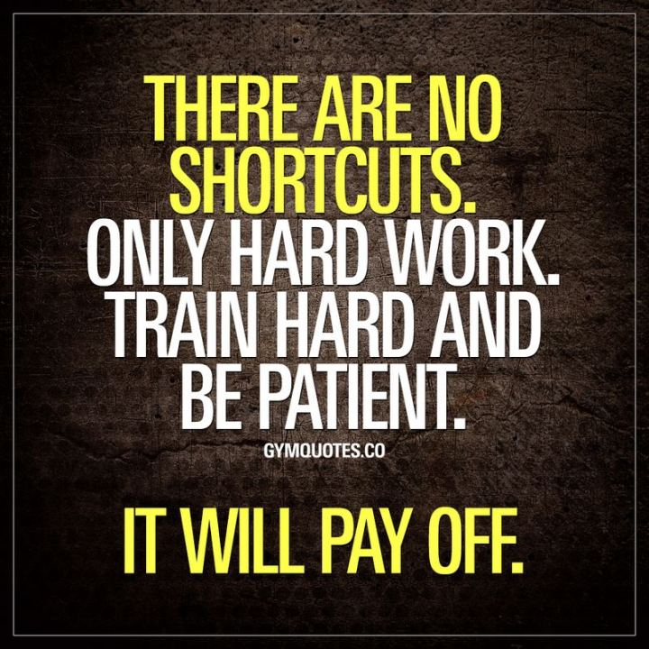 "51 Hard Work Quotes - ""There are no shortcuts. Only hard work. Train hard and be patient. It will pay off."" - Unknown"