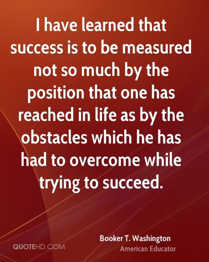 "51 Hard Work Quotes - ""I have learned that success is to be measured not so much by the position that one has reached in life as by the obstacles which he has had to overcome while trying to succeed."" - Booker T. Washington"