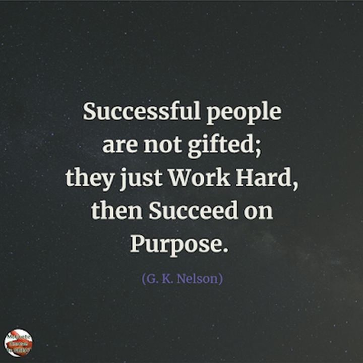 "51 Hard Work Quotes - ""Successful people are not gifted; they just work hard, then succeed on purpose."" - G. K. Nelson"