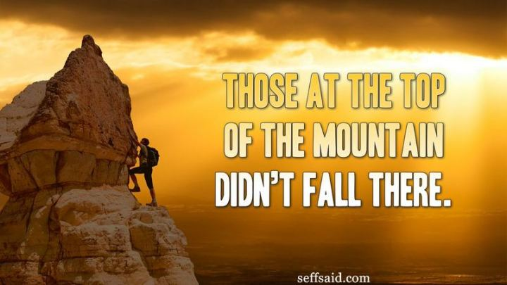 "51 Hard Work Quotes - ""Those at the top of the mountain didn't fall there."" - Unknown"