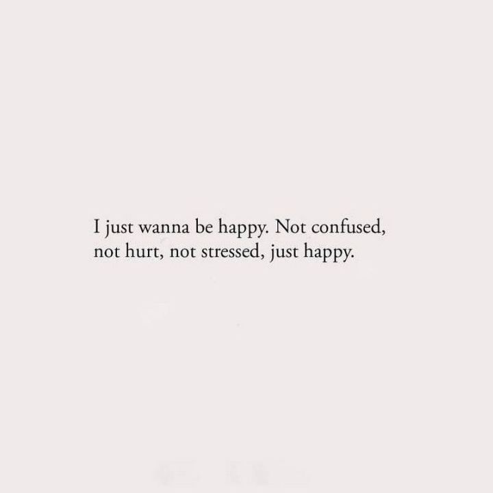 "61 Life Quotes with Beautiful Images - ""I just wanna be happy. Not confused, not hurt, not stressed, just happy."""