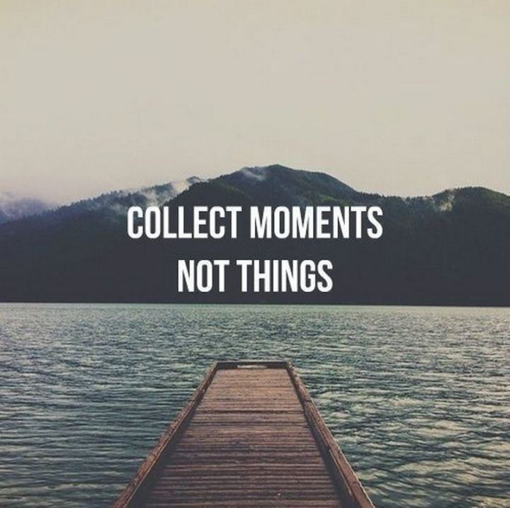 "61 Life Quotes with Beautiful Images - ""Collect moments, not things."""