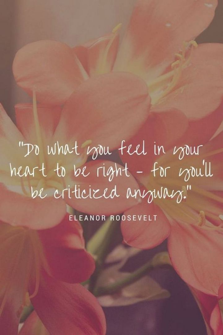 "61 Life Quotes with Beautiful Images - ""Do what you feel in your heart to be right - for you'll be criticized anyway."" - Eleanor Roosevelt"