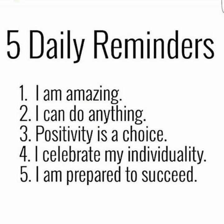 """59 Positive Memes - """"5 daily reminders: 1) I am amazing. 2) I can do anything. 3) Positivity is a choice. 4) I celebrate my individuality. 5) I am prepared to succeed."""""""