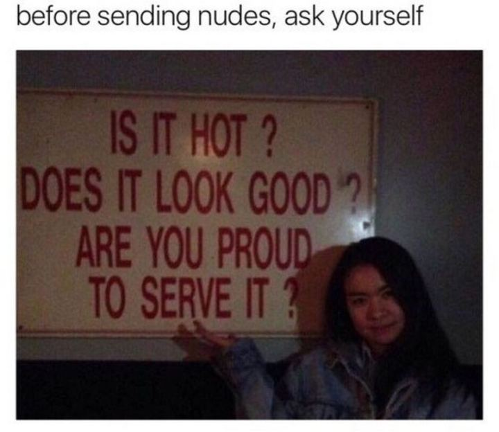 "69 Sexy Adult Memes - ""Before sending nudes, ask yourself: Is it hot? Does it look good? Are you proud to serve it?"""