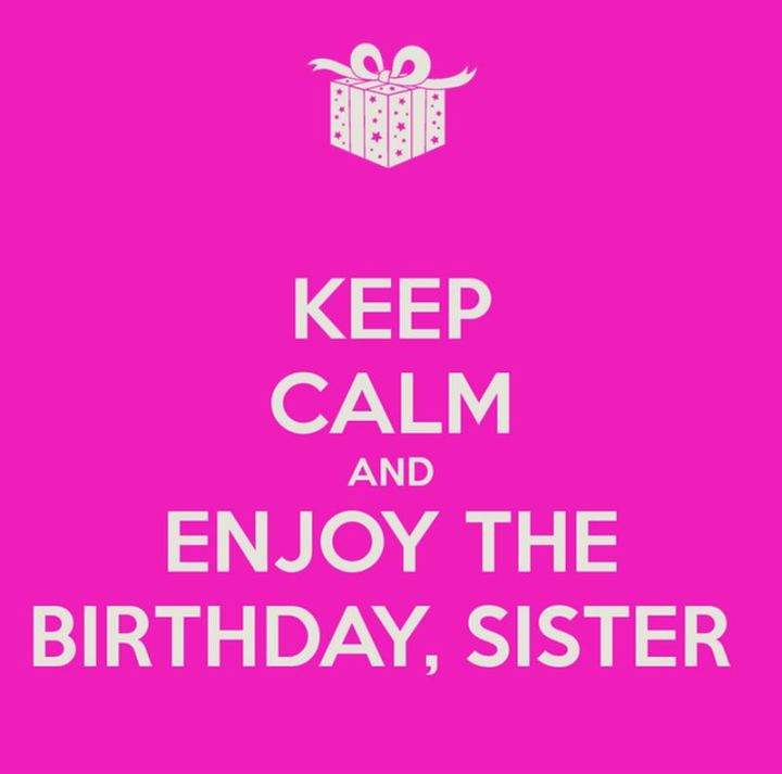 "91 Sister Birthday Memes - ""Keep calm and enjoy the birthday, sister."""