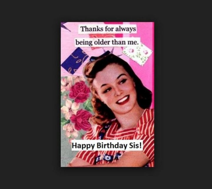 "91 Sister Birthday Memes - ""Thanks for always being older than me. Happy birthday, sis!"""