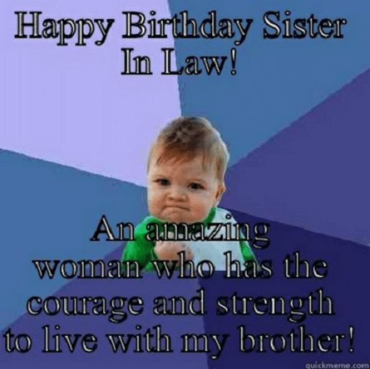 "91 Sister Birthday Memes - ""Happy birthday sister in law! An amazing woman who has the courage and strength to live with my brother!"""