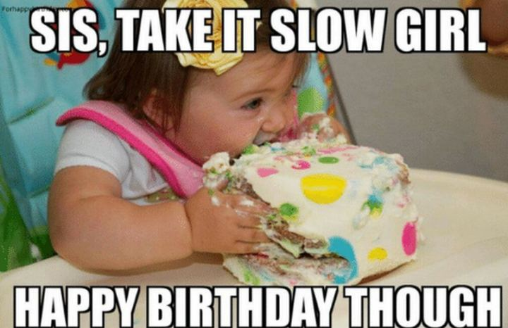 "91 Sister Birthday Memes - ""Sis, take it, slow girl. Happy birthday though."""