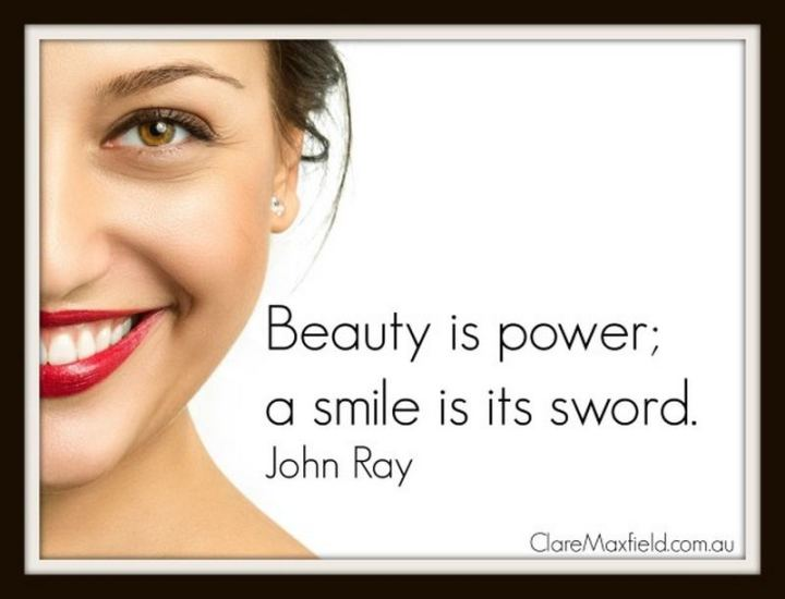 "55 Smile Quotes - ""Beauty is power; a smile is its sword."" - John Ray"