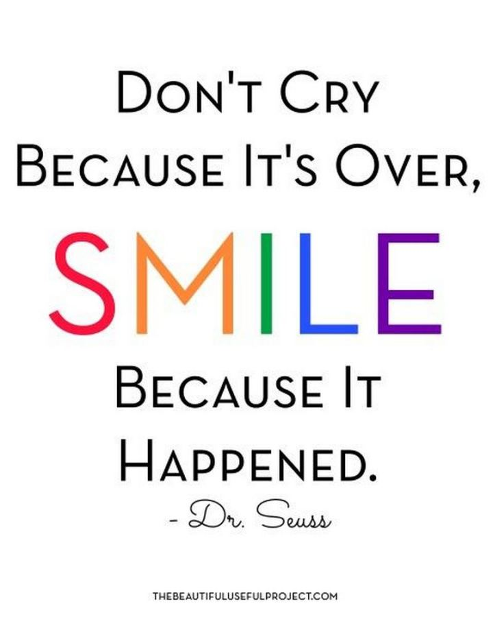 "55 Smile Quotes - ""Don't cry because it's over, smile because it happened."" - Dr. Seuss"