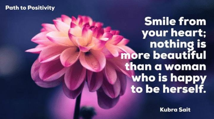 "55 Smile Quotes - ""Smile from your heart; nothing is more beautiful than a woman who is happy to be herself."" - Kubra Sait"