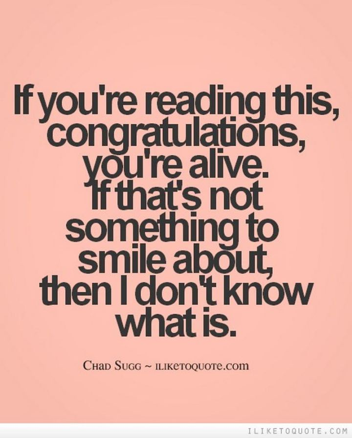 "55 Smile Quotes - ""If you're reading this...Congratulations, you're alive. If that's not something to smile about, then I don't know what is."" - Chad Sugg"