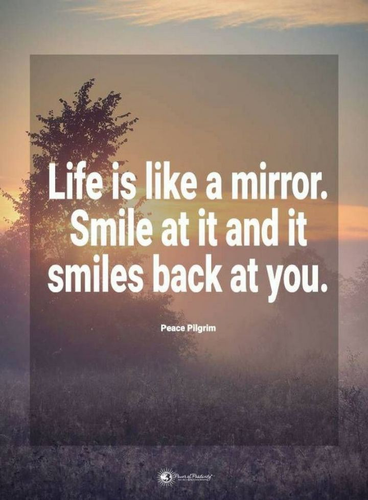 "55 Smile Quotes - ""Life is like a mirror. Smile at it and it smiles back at you."" - Peace Pilgrim"