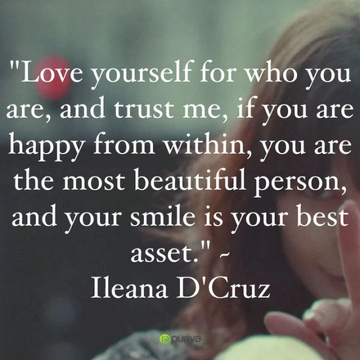 "55 Smile Quotes - ""Love yourself for who you are, and trust me, if you are happy from within, you are the most beautiful person, and your smile is your best asset."" - Ileana D'Cruz"