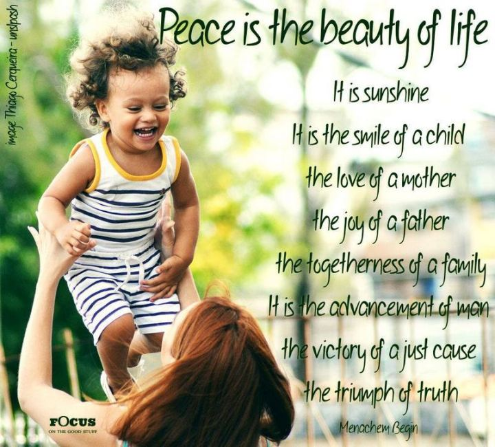 "55 Smile Quotes - ""Peace is the beauty of life. It is sunshine. It is the smile of a child, the love of a mother, the joy of a father, the togetherness of a family. It is the advancement of man, the victory of a just cause, the triumph of truth."" - Menachem Begin"