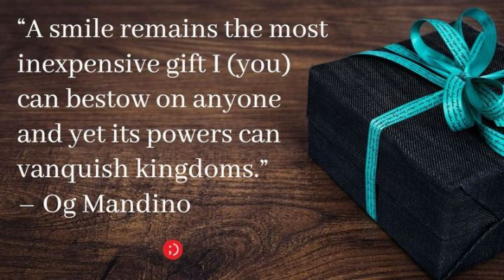 "55 Smile Quotes - ""A smile remains the most inexpensive gift I (you) can bestow on anyone and yet its powers can vanquish kingdoms."" - Og Mandino"