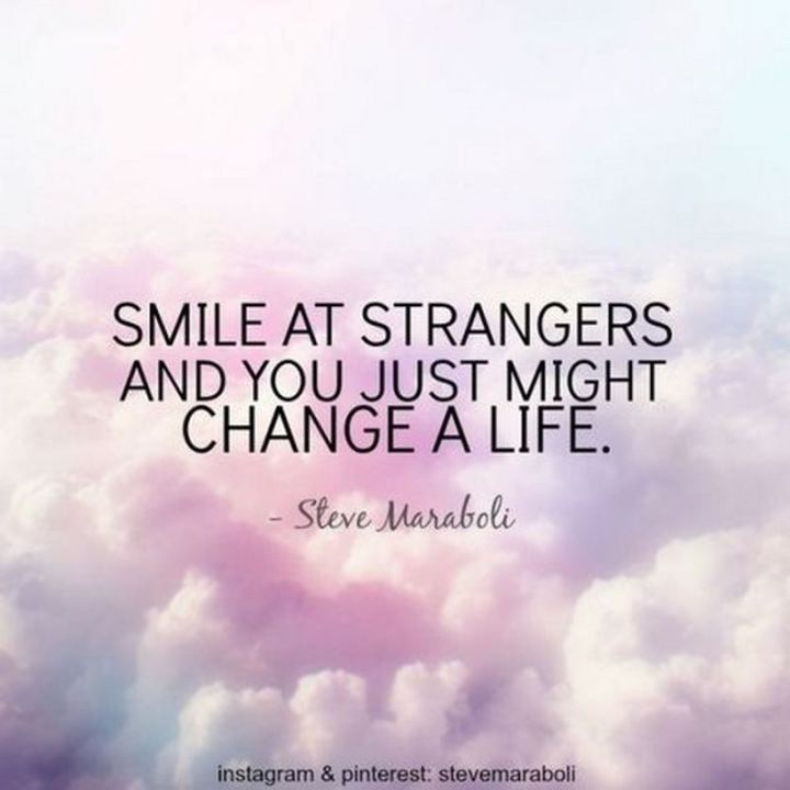"55 Smile Quotes - ""Smile at strangers and you just might change a life."" - Steve Maraboli"