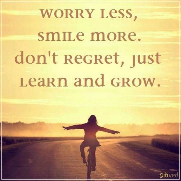 "55 Smile Quotes - ""Worry less, smile more. Don't regret, just learn and grow."" - Unknown"