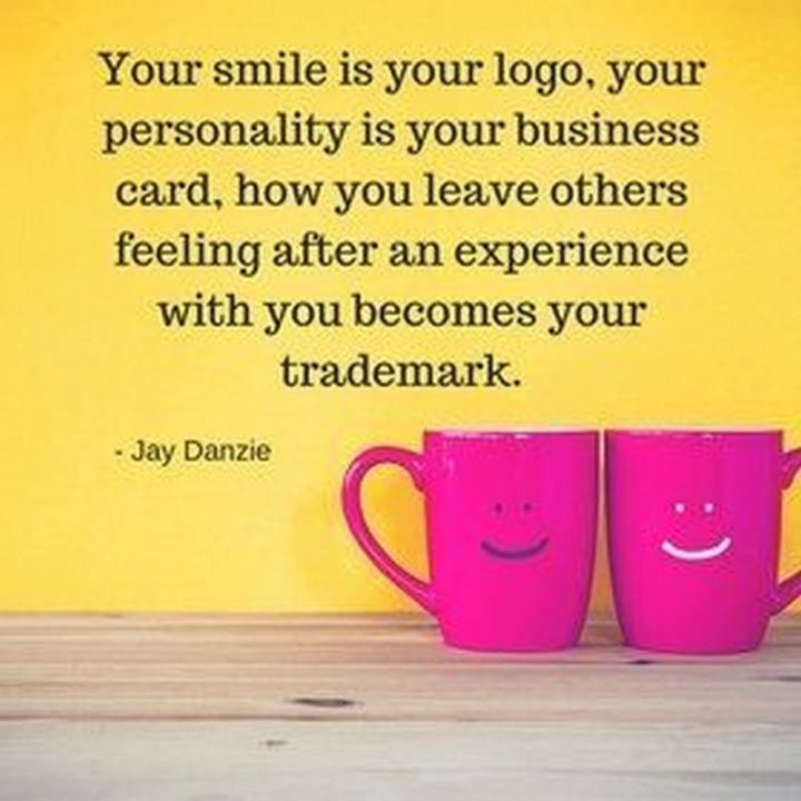 "55 Smile Quotes - ""Your smile is your logo, your personality is your business card, how you leave others feeling after having an experience with you becomes your trademark."" - Jay Danzie"