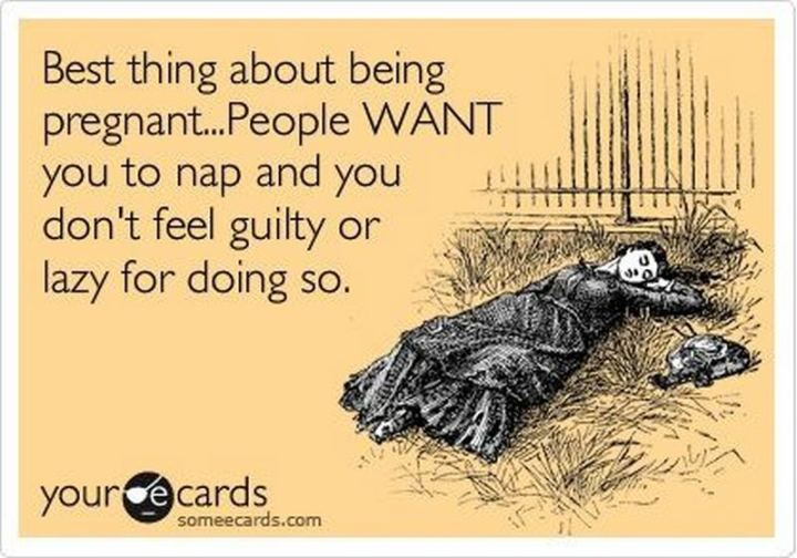 "71 Pregnancy Memes - ""The best thing about being pregnant...People WANT you to nap and you don't feel guilty or lazy for doing so."""