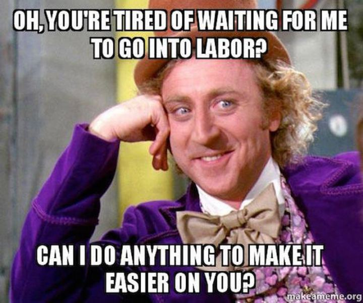 "71 Pregnancy Memes - ""Oh, you're tired of waiting for me to go into labor? Can I do anything to make it easier on you?"""
