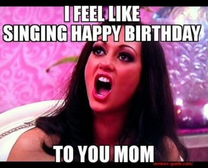 """101 Happy Birthday Mom Memes - """"I feel like singing happy birthday to you, mom."""""""