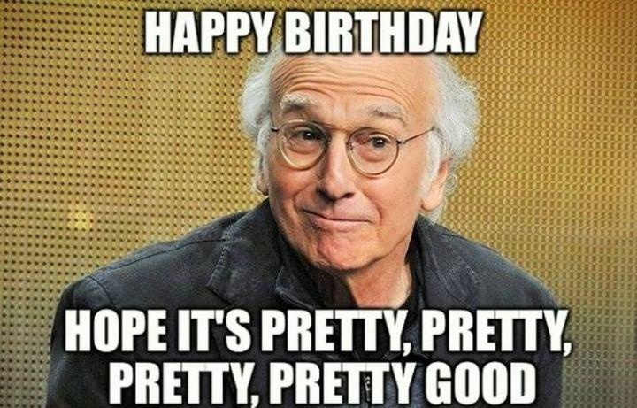 """71 Happy Birthday Brother Memes - """"Happy birthday. I hope it's pretty, pretty, pretty, pretty good."""""""